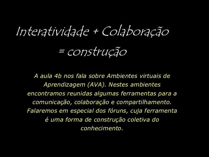 Interatividade + Colaboração = construção<br />A aula 4b nos fala sobre Ambientes virtuais de Aprendizagem (AVA). Nestes a...