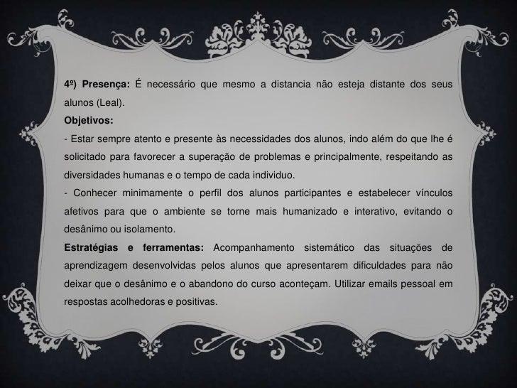 4º) Presença: É necessário que mesmo a distancia não esteja distante dos seus alunos (Leal).<br />Objetivos: <br />- Estar...