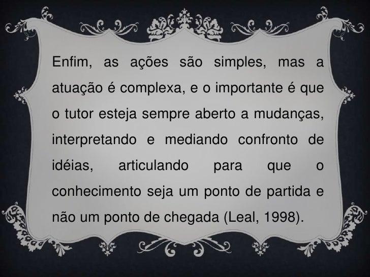 Enfim, as ações são simples, mas a atuação é complexa, e o importante é que o tutor esteja sempre aberto a mudanças, inter...