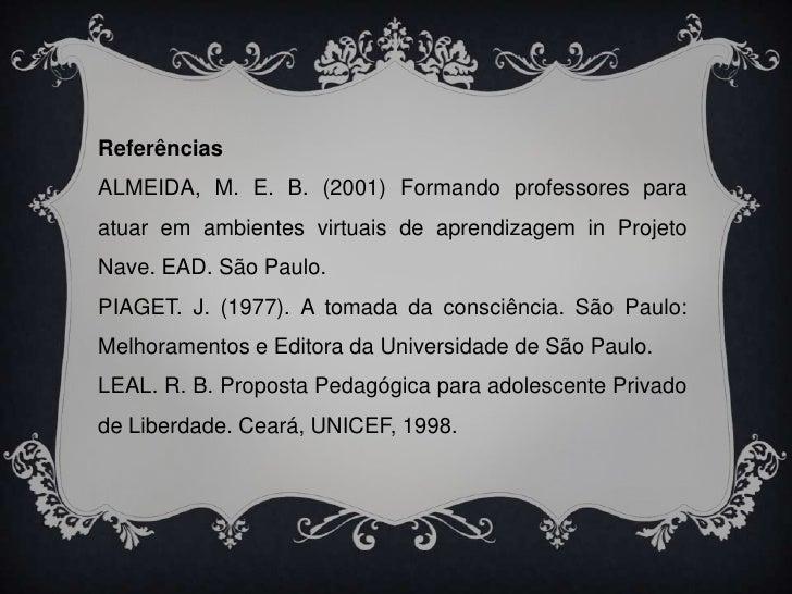 Referências<br />ALMEIDA, M. E. B. (2001) Formando professores para atuar em ambientes virtuais de aprendizagem in Projeto...