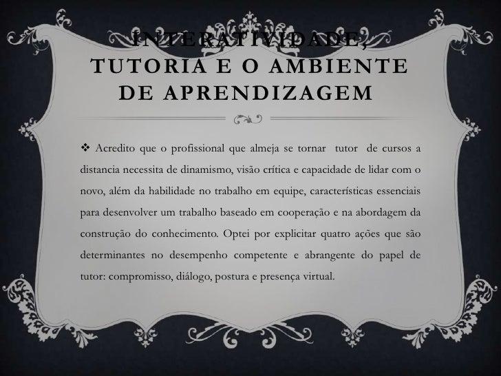 INTERATIVIDADE, TUTORIA E O AMBIENTE DE APRENDIZAGEM<br />Acredito que o profissional que almeja se tornar  tutor  de cur...