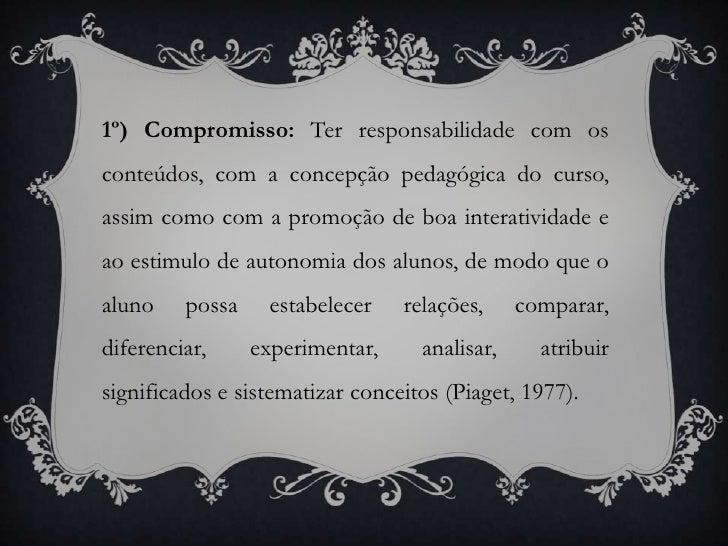 1º) Compromisso: Terresponsabilidadecom os conteúdos, com a concepção pedagógica do curso, assim como com a promoção de bo...