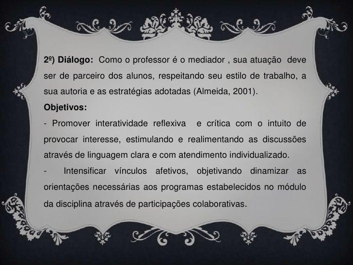 2º) Diálogo:  Como o professor é o mediador , sua atuação  deve ser de parceiro dos alunos, respeitando seu estilo de trab...