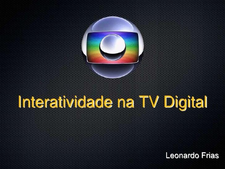 Interatividade na TV Digital                        Leonardo Frias