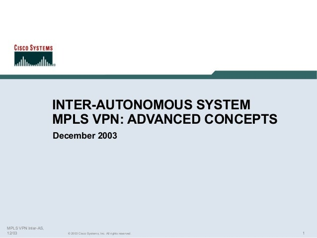 INTER-AUTONOMOUS SYSTEM MPLS VPN: ADVANCED CONCEPTS December 2003  MPLS VPN Inter-AS, 12/03  © 2003 Cisco Systems, Inc. Al...