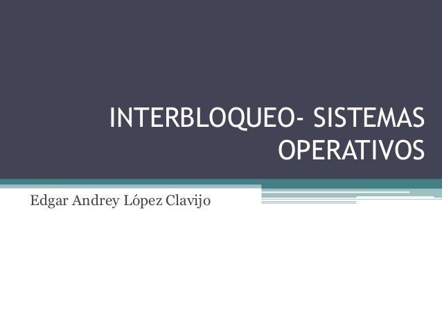 INTERBLOQUEO- SISTEMAS OPERATIVOS Edgar Andrey López Clavijo