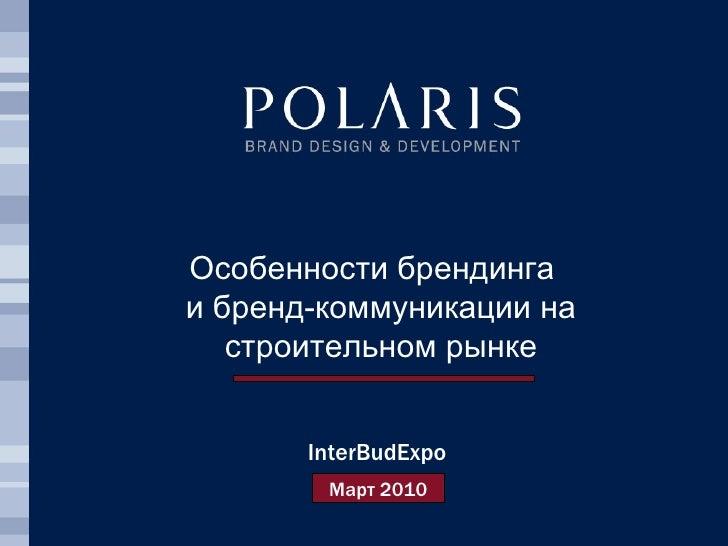 Особенности брендинга  и бренд-коммуникации на строительном рынке InterBudExpo Март 2010