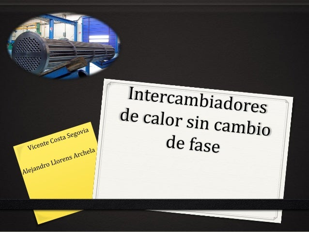 Índice 0 Definición de intercambiador 0 Tipos 0 Intercambiador de contacto directo 0 Gas-Sólido 0 Fluido-Fluido 0 Ventajas...