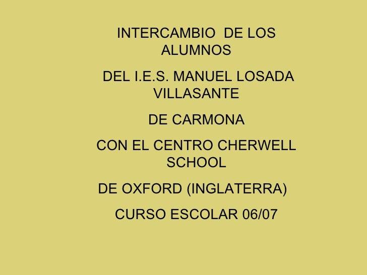INTERCAMBIO  DE LOS ALUMNOS DEL I.E.S. MANUEL LOSADA VILLASANTE DE CARMONA CON EL CENTRO CHERWELL SCHOOL DE OXFORD (INGLAT...
