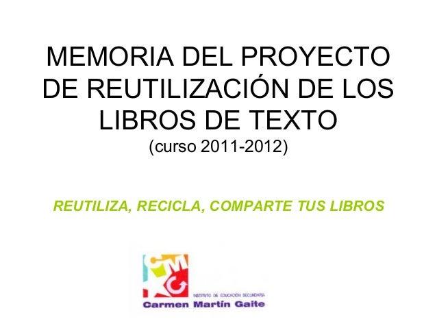 MEMORIA DEL PROYECTODE REUTILIZACIÓN DE LOS    LIBROS DE TEXTO           (curso 2011-2012)REUTILIZA, RECICLA, COMPARTE TUS...