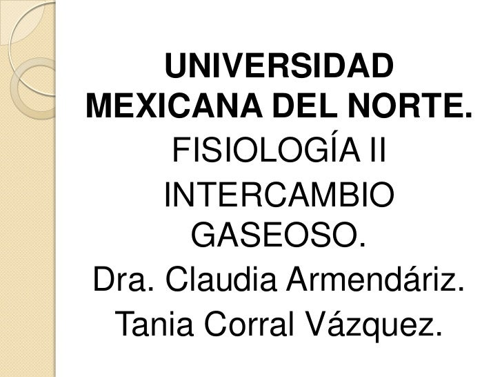 UNIVERSIDADMEXICANA DEL NORTE.      FISIOLOGÍA II     INTERCAMBIO       GASEOSO.Dra. Claudia Armendáriz. Tania Corral Vázq...