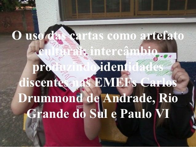O uso das cartas como artefato     cultural: intercâmbio    produzindo identidades discentes nas EMEFs Carlos Drummond de ...