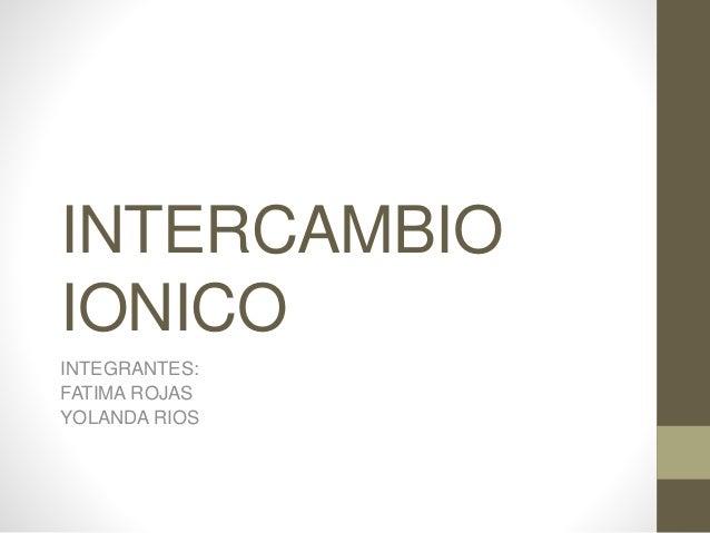 INTERCAMBIO  IONICO  INTEGRANTES:  FATIMA ROJAS  YOLANDA RIOS