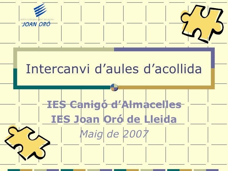 Intercanvi d'aules d'acollida IES Canigó d'Almacelles IES Joan Oró de Lleida Maig de 2007