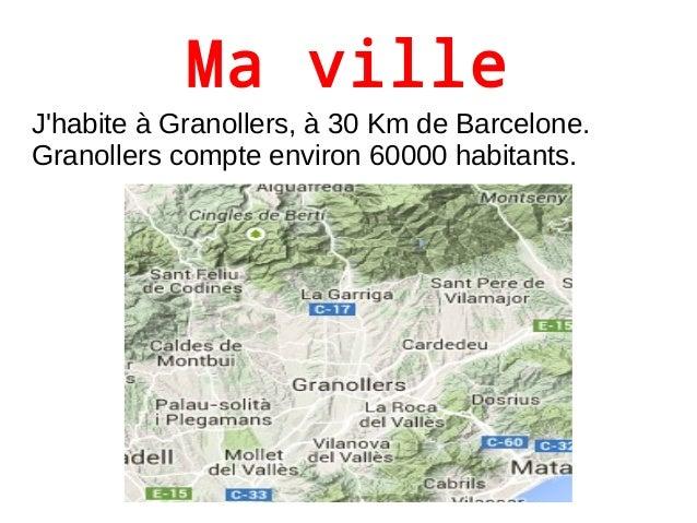 Ma ville  J'habite à Granollers, à 30 Km de Barcelone.  Granollers compte environ 60000 habitants.