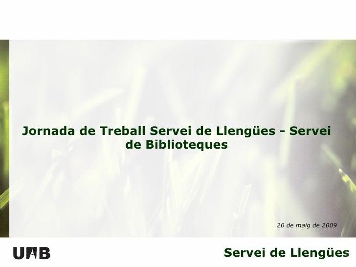 Servei de Llengües Jornada  de Treball Servei de Llengües - Servei de Biblioteques 20 de  maig  de 2009