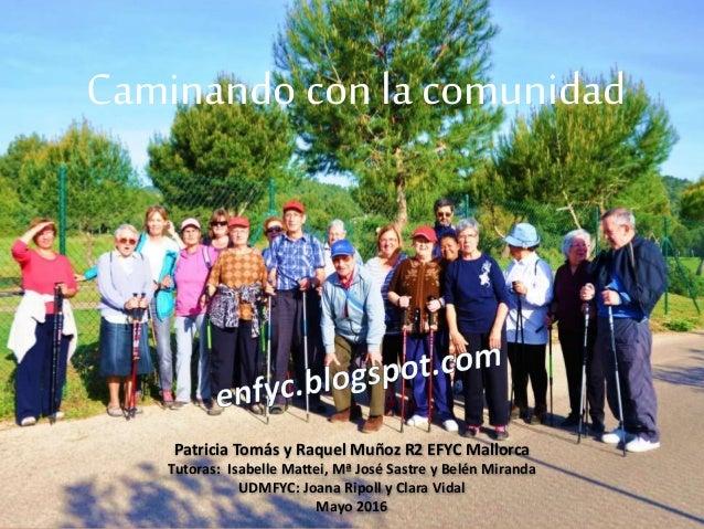Caminando con la comunidad Patricia Tomás y Raquel Muñoz R2 EFYC Mallorca Tutoras: Isabelle Mattei, Mª José Sastre y Belén...