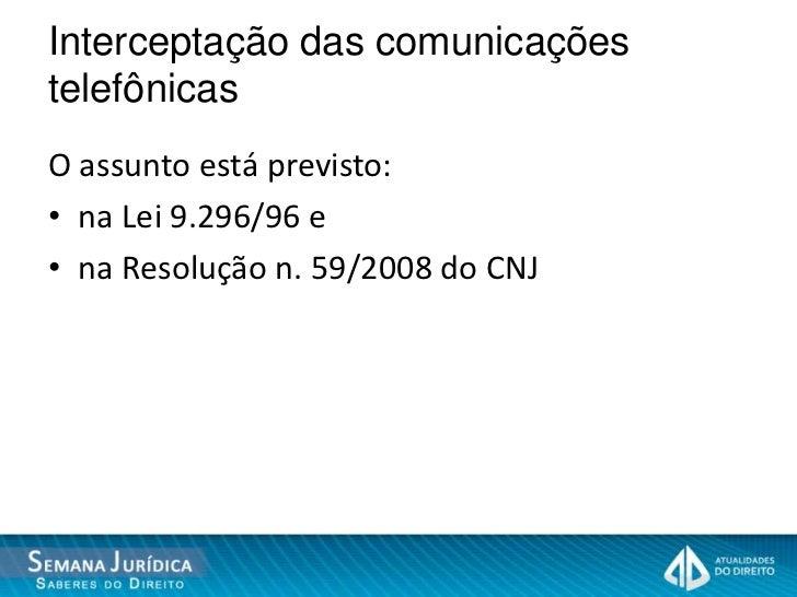 Interceptação das comunicaçõestelefônicasO assunto está previsto:• na Lei 9.296/96 e• na Resolução n. 59/2008 do CNJ