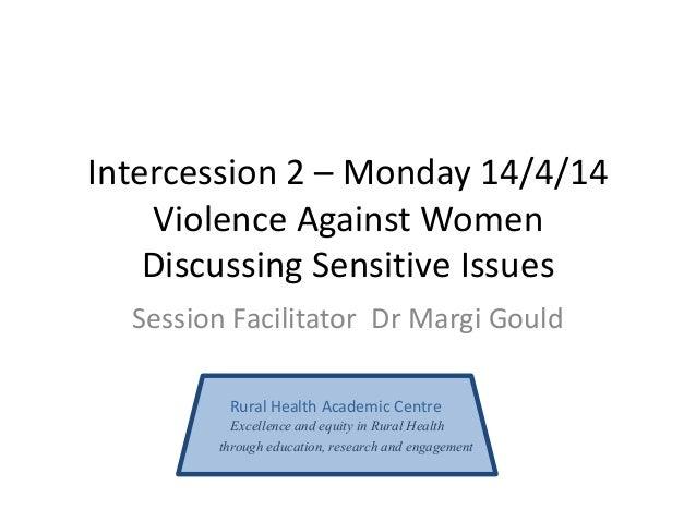 Intercession 2 – Monday 14/4/14 Violence Against Women Discussing Sensitive Issues Session Facilitator Dr Margi Gould Rura...