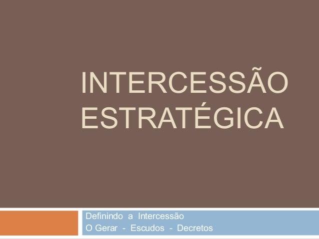 INTERCESSÃO ESTRATÉGICA Definindo a Intercessão O Gerar - Escudos - Decretos