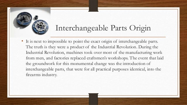 interchangeable parts Interchangeable parts made rifle repair simple and inexpensive because the damaged piece could be easily replaced interchangeable parts also allowed production on a massive scale at a relatively.