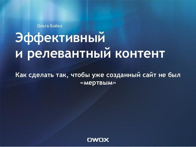 Эффективный и релевантный контент Как сделать так, чтобы уже созданный сайт не был «мертвым» Ольга Бойко
