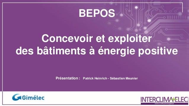 BEPOS Concevoir et exploiter des bâtiments à énergie positive Présentation : Patrick Heinrich - Sébastien Meunier