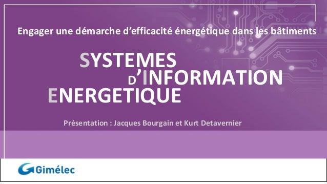 Présentation : Jacques Bourgain et Kurt Detavernier SYSTEMES ENERGETIQUE D'INFORMATION Engager une démarche d'efficacité é...