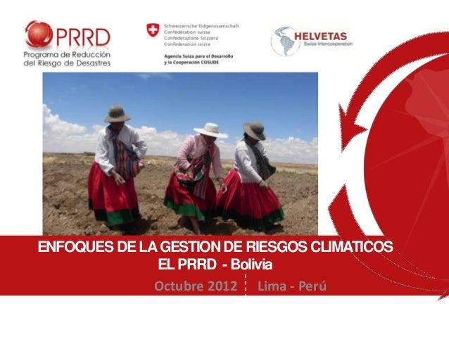 ENFOQUES DE LA GESTION DE RIESGOS CLIMATICOS              EL PRRD - Bolivia              Octubre 2012 Lima - Perú