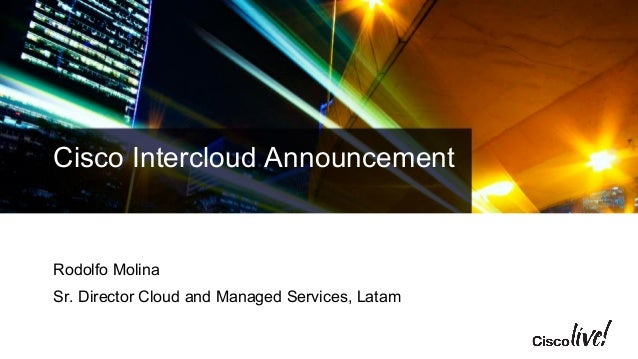 Cisco Intercloud Announcement  Rodolfo Molina  Sr. Director Cloud and Managed Services, Latam