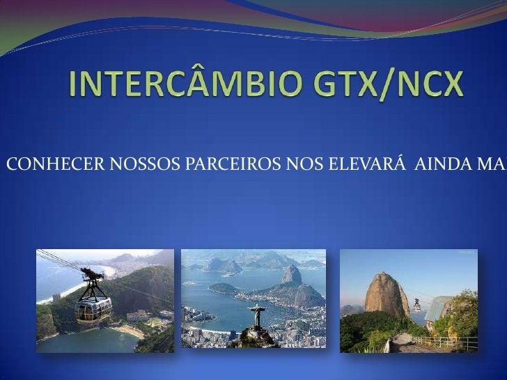 INTERCÂMBIO GTX/NCX<br />CONHECER NOSSOS PARCEIROS NOS ELEVARÁ  AINDA MAIS <br />