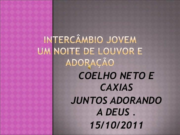 COELHO NETO E CAXIAS JUNTOS ADORANDO A DEUS . 15/10/2011