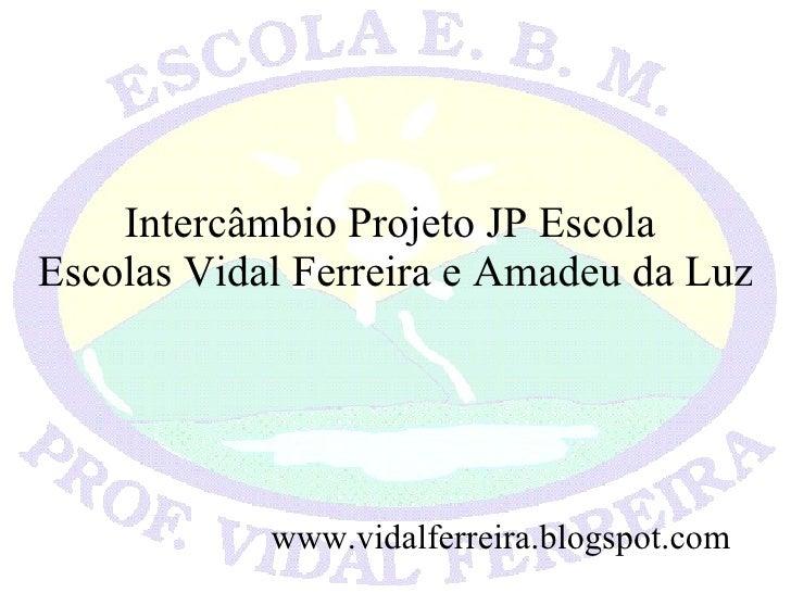 Intercâmbio Projeto JP Escola  Escolas Vidal Ferreira e Amadeu da Luz www.vidalferreira.blogspot.com