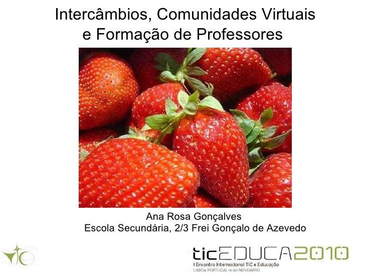 Intercâmbios, Comunidades Virtuais e Formação de Professores   Ana Rosa Gonçalves  Escola Secundária, 2/3 Frei Gonçalo de ...