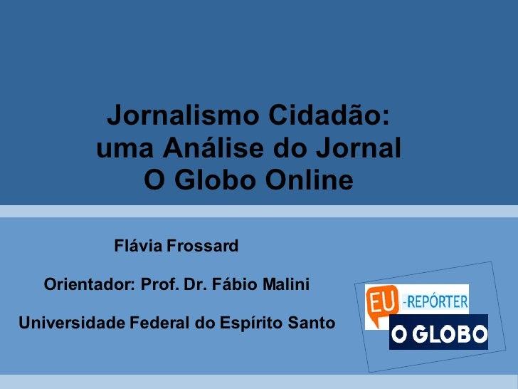 Jornalismo Cidadão:  uma Análise do Jornal  O Globo Online   Flávia Frossard Orientador: Prof. Dr. Fábio Malini Universida...