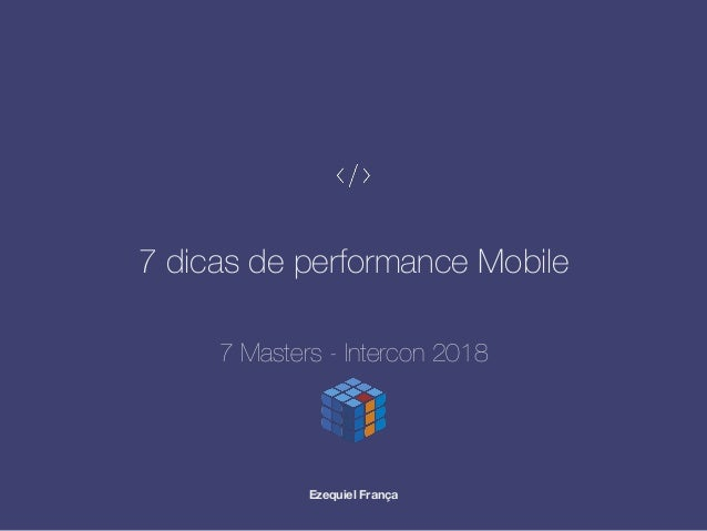 7 dicas de performance Mobile Ezequiel França 7 Masters - Intercon 2018