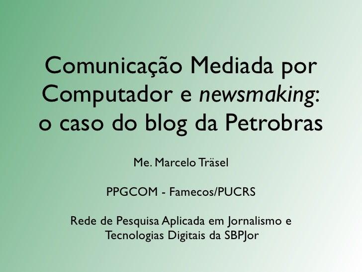 Comunicação Mediada por Computador e newsmaking: o caso do blog da Petrobras               Me. Marcelo Träsel           PP...