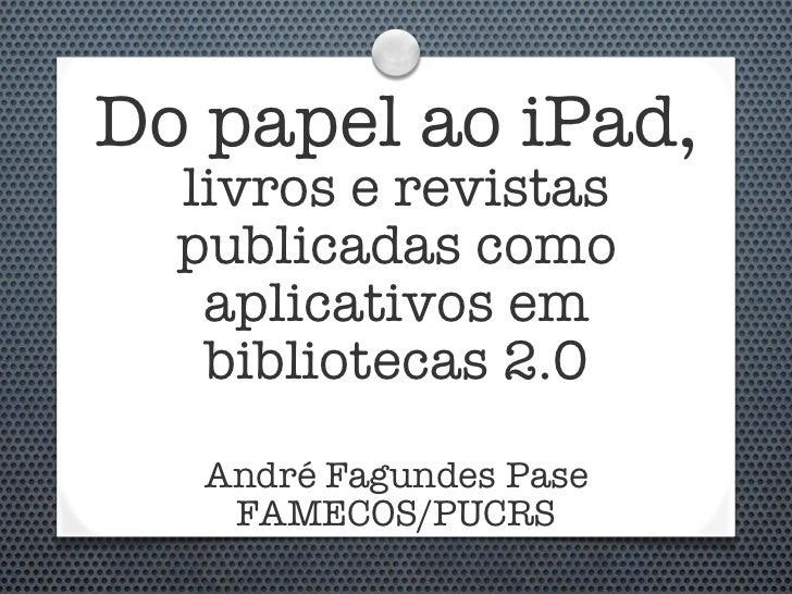 Do papel ao iPad,   livros e revistas   publicadas como    aplicativos em    bibliotecas 2.0    André Fagundes Pase     FA...