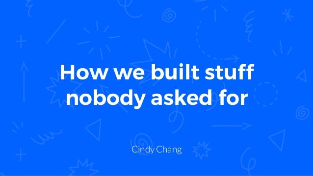 How we built stuff nobody asked for Cindy Chang