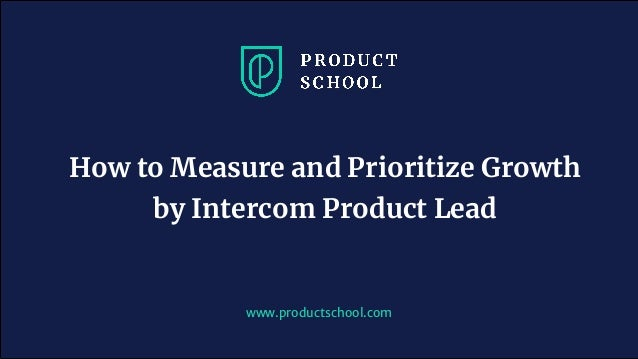 www.productschool.com How to Measure and Prioritize Growth by Intercom Product Lead