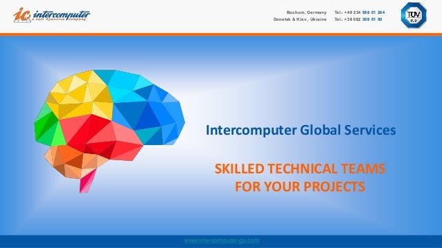 www.intercomputer-gs.com SKILLED TECHNICAL TEAMS FOR YOUR PROJECTS Intercomputer Global Services Tel.: +49 234 588 01 264 ...
