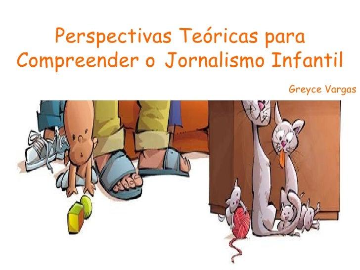 Perspectivas Teóricas para Compreender o   Jornalismo Infantil Greyce Vargas