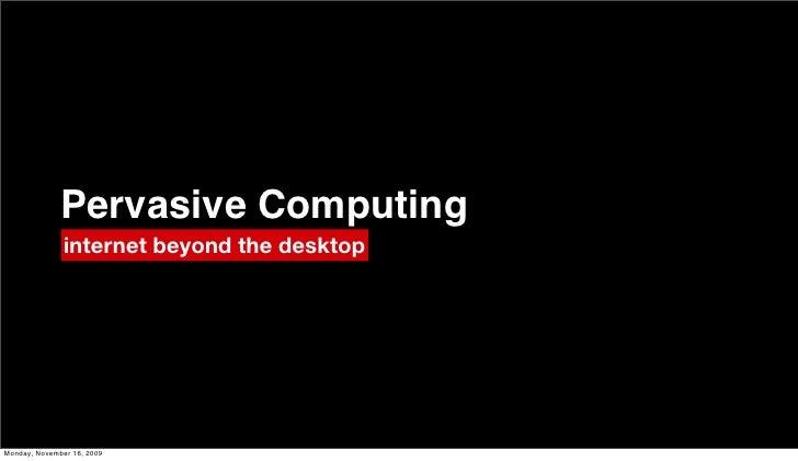 Pervasive Computing                internet beyond the desktop     Monday, November 16, 2009