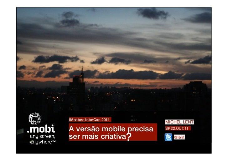 iMasters InterCon 2011                          MICHEL LENTA versão mobile precisa   SP.22.OUT.11ser mais criativa?       ...