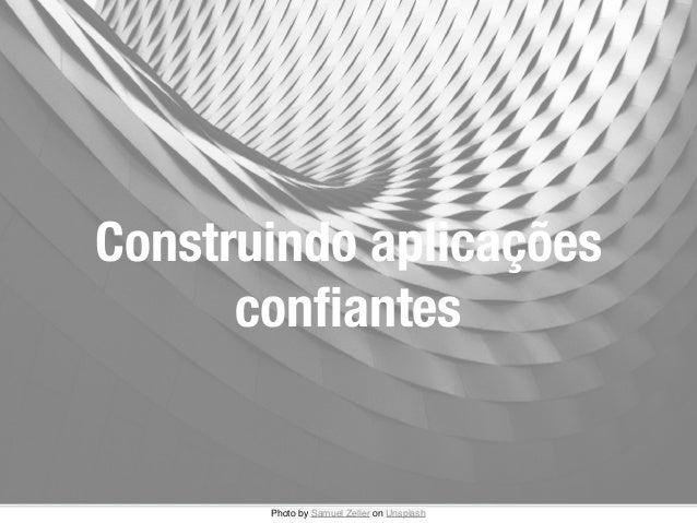 Construindo aplicações confiantes Photo bySamuel ZelleronUnsplash