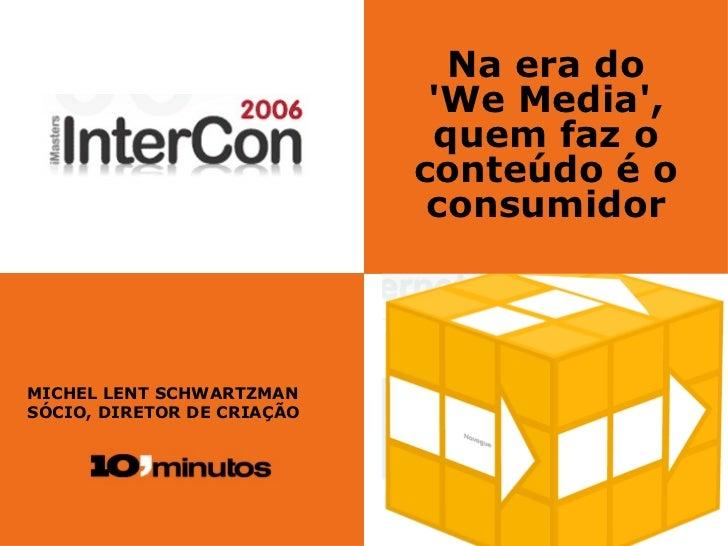 Na era do 'We Media', quem faz o conteúdo é o consumidor MICHEL LENT SCHWARTZMAN SÓCIO, DIRETOR DE CRIAÇÃO