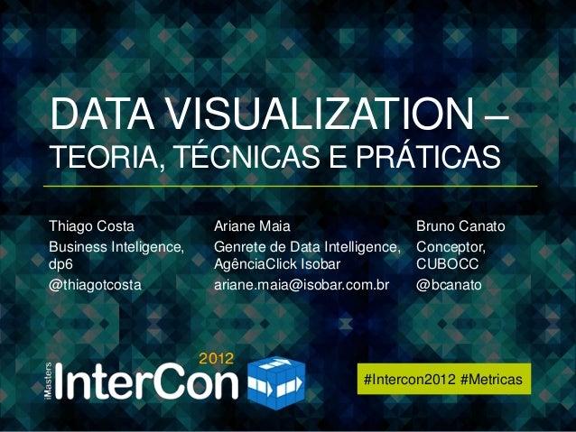 #Intercon2012 #MetricasDATA VISUALIZATION –TEORIA, TÉCNICAS E PRÁTICASThiago Costa            Ariane Maia                 ...