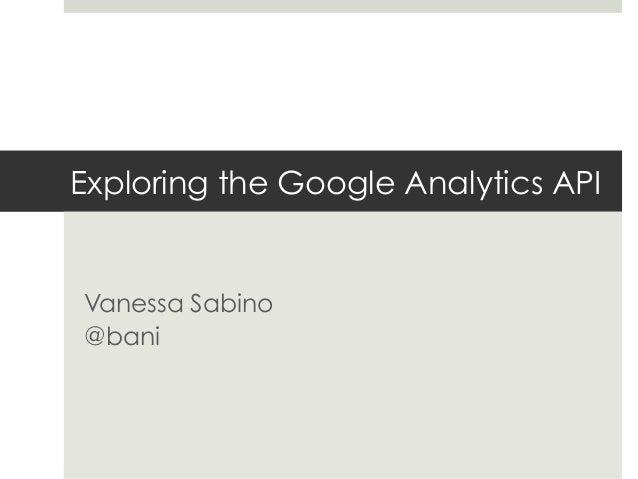 Exploring the Google Analytics API Vanessa Sabino @bani
