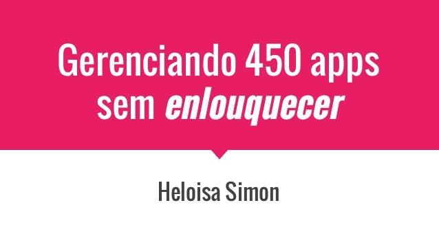 Gerenciando 450 apps sem enlouquecer Heloisa Simon