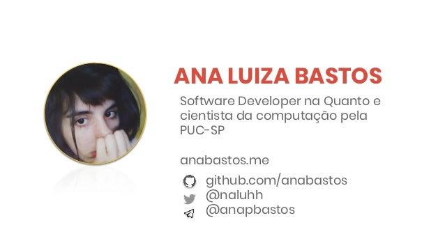 ANA LUIZA BASTOS github.com/anabastos @naluhh @anapbastos Software Developer na Quanto e cientista da computação pela PUC-...